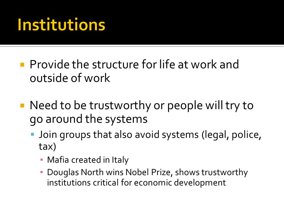  Provide the structure for life at work and outside of work  Need to be trustworthy or people will try to go around the systems  Join groups that also avoid systems (legal, police, tax) ▪ Mafia created in Italy ▪ Douglas North wins Nobel Prize, shows trustworthy institutions critical for economic development