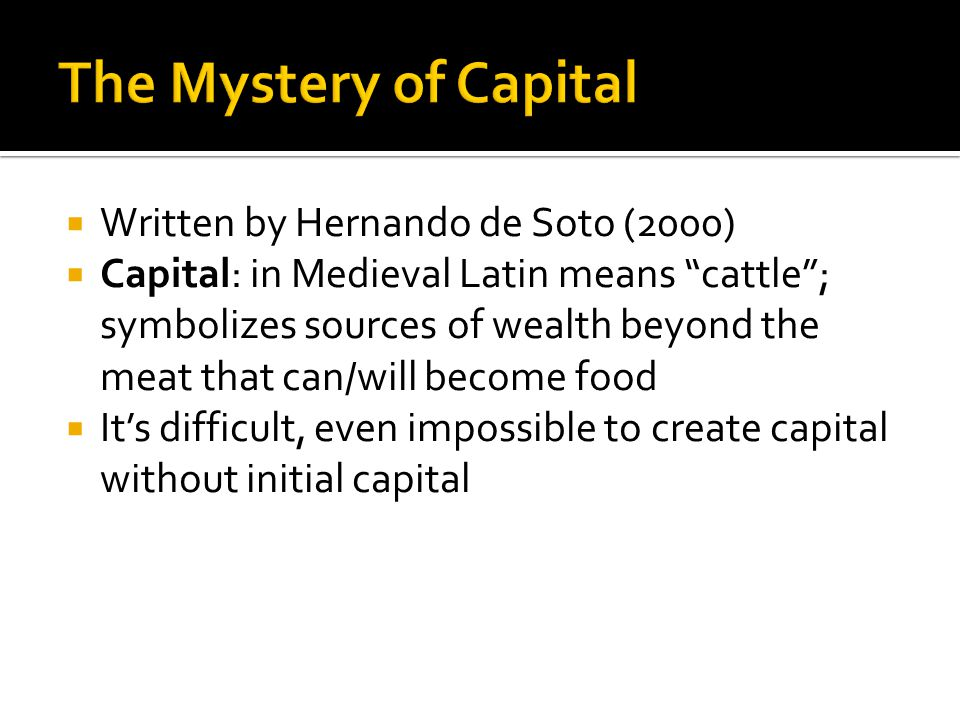 " Written by Hernando de Soto (2000)  Capital: in Medieval Latin means ""cattle""; symbolizes sources of wealth beyond the meat that can/will become fo"