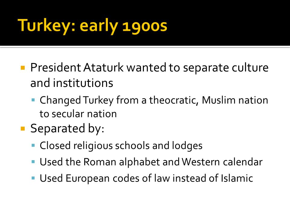  President Ataturk wanted to separate culture and institutions  Changed Turkey from a theocratic, Muslim nation to secular nation  Separated by: 