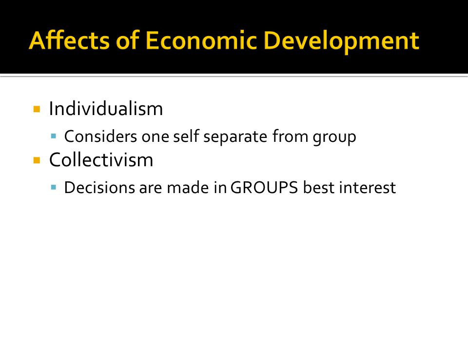  Individualism  Considers one self separate from group  Collectivism  Decisions are made in GROUPS best interest