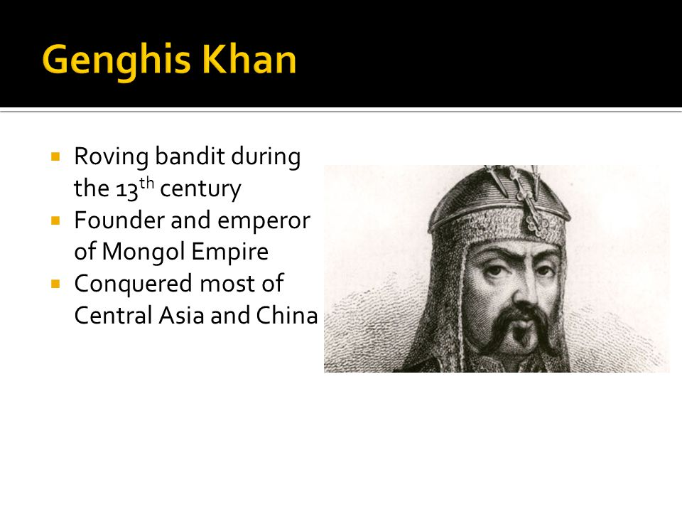  Roving bandit during the 13 th century  Founder and emperor of Mongol Empire  Conquered most of Central Asia and China