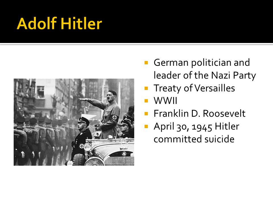  German politician and leader of the Nazi Party  Treaty of Versailles  WWII  Franklin D. Roosevelt  April 30, 1945 Hitler committed suicide