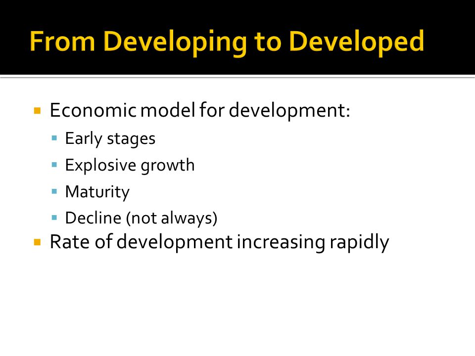  Economic model for development:  Early stages  Explosive growth  Maturity  Decline (not always)  Rate of development increasing rapidly