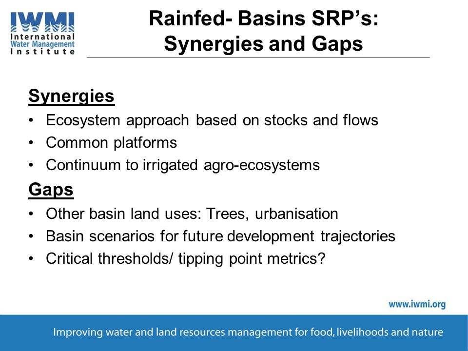 Rainfed- Basins SRP's: Synergies and Gaps Synergies Ecosystem approach based on stocks and flows Common platforms Continuum to irrigated agro-ecosystems Gaps Other basin land uses: Trees, urbanisation Basin scenarios for future development trajectories Critical thresholds/ tipping point metrics?