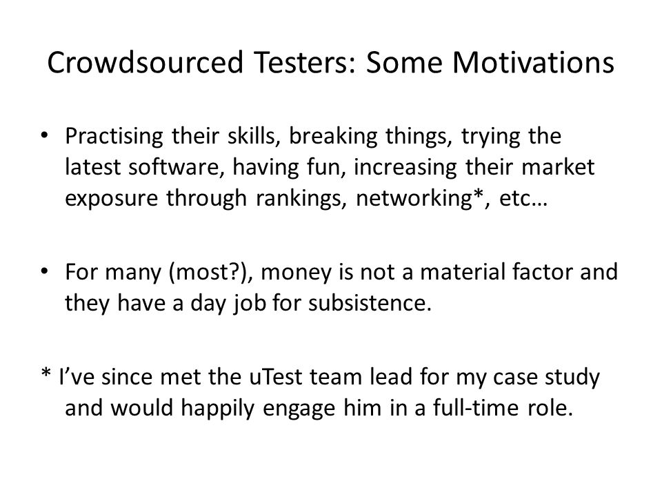 Crowdsourced Testers: Some Motivations Practising their skills, breaking things, trying the latest software, having fun, increasing their market exposure through rankings, networking*, etc… For many (most ), money is not a material factor and they have a day job for subsistence.