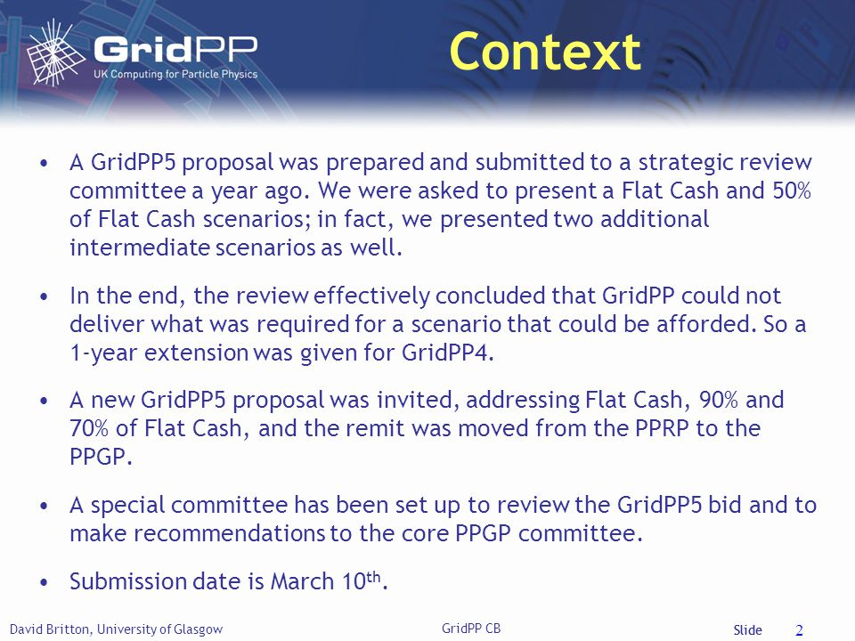 Slide Strategy David Britton, University of Glasgow GridPP CB 3 The Strategic Objectives of GridPP5 are: To meet STFC s MoU commitment to CERN and the WLCG by ensuring that GridPP is able to handle the challenge of higher data rates and volumes of LHC Run-2.