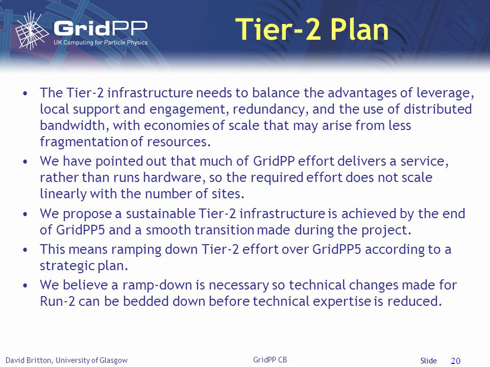 Slide Tier-2 Plan David Britton, University of Glasgow GridPP CB 20 The Tier-2 infrastructure needs to balance the advantages of leverage, local support and engagement, redundancy, and the use of distributed bandwidth, with economies of scale that may arise from less fragmentation of resources.