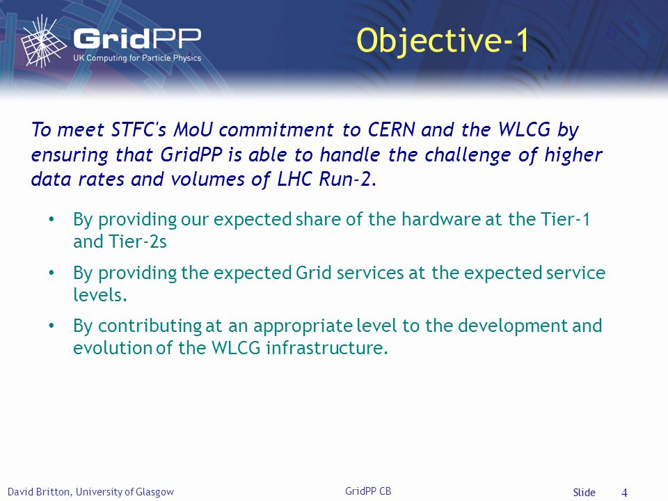 Slide Objective-1 David Britton, University of Glasgow GridPP CB 4 To meet STFC s MoU commitment to CERN and the WLCG by ensuring that GridPP is able to handle the challenge of higher data rates and volumes of LHC Run-2.