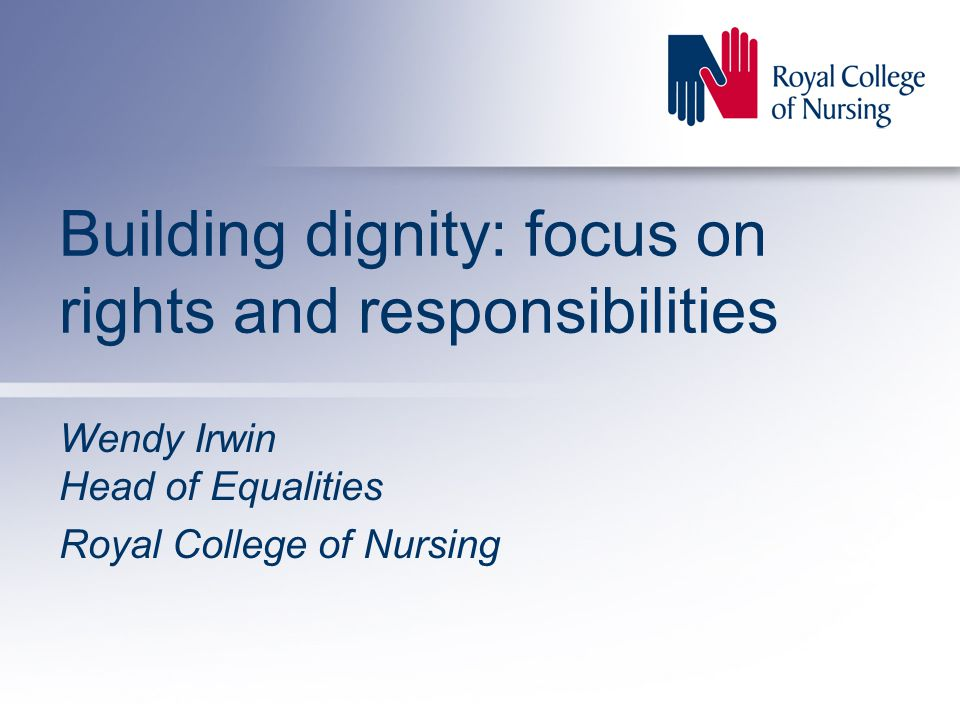 Building dignity: focus on rights and responsibilities Wendy Irwin Head of Equalities Royal College of Nursing