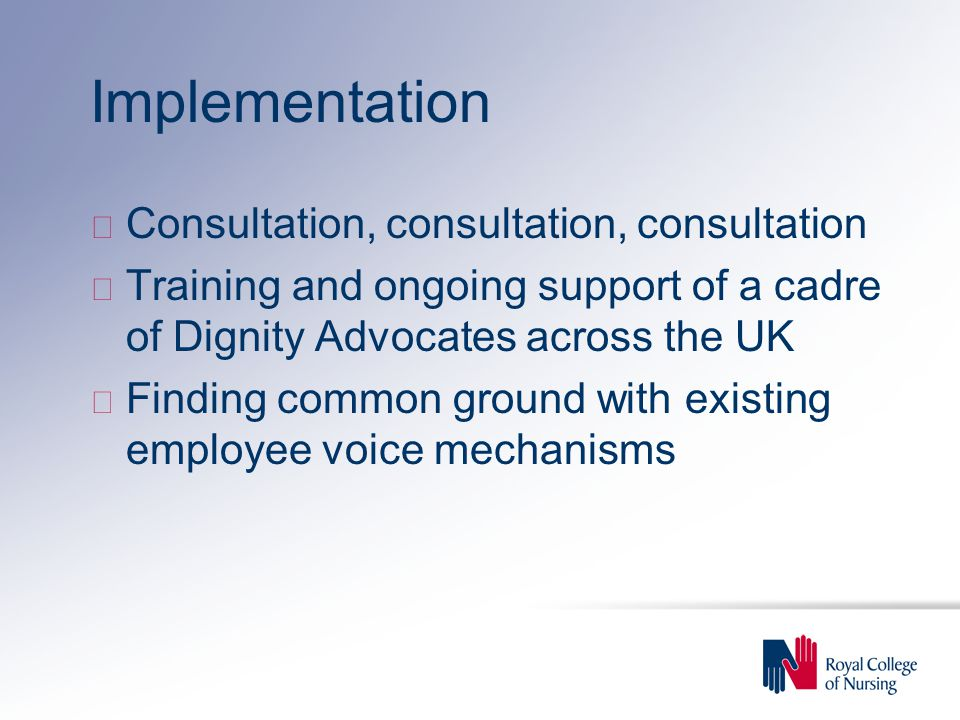 Implementation u Consultation, consultation, consultation u Training and ongoing support of a cadre of Dignity Advocates across the UK u Finding commo
