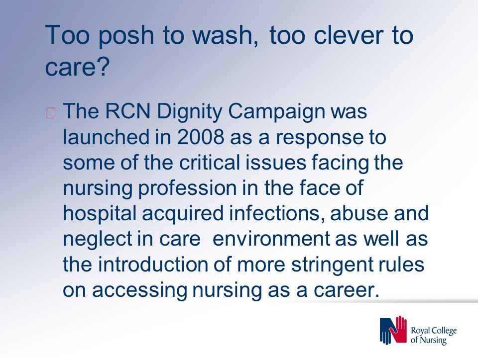 Too posh to wash, too clever to care? u The RCN Dignity Campaign was launched in 2008 as a response to some of the critical issues facing the nursing