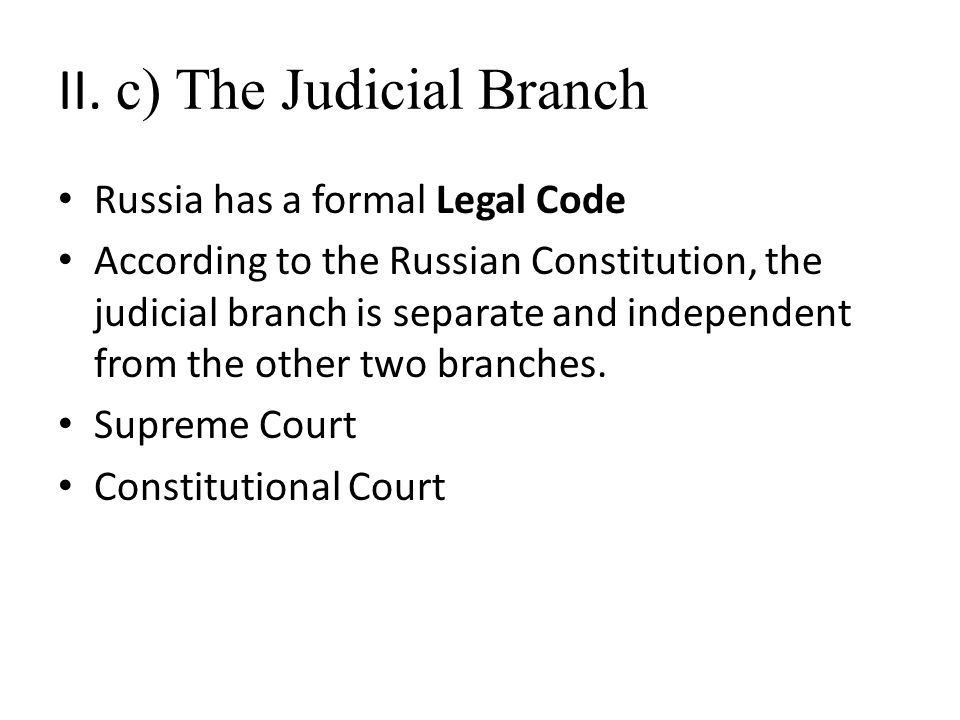 II. c) The Judicial Branch Russia has a formal Legal Code According to the Russian Constitution, the judicial branch is separate and independent from