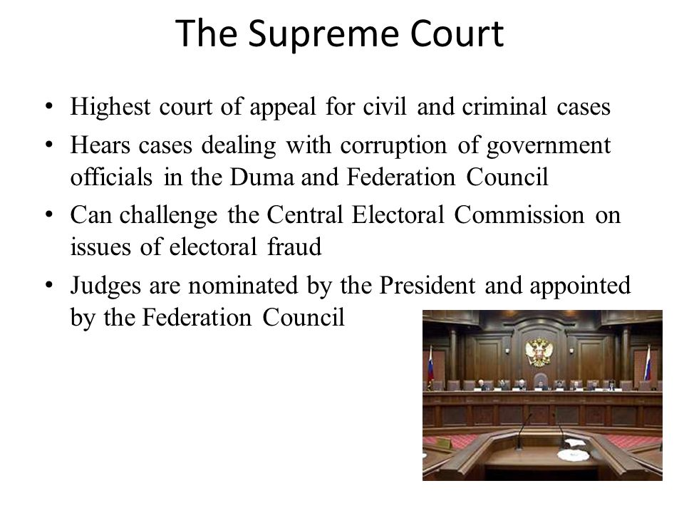 The Supreme Court Highest court of appeal for civil and criminal cases Hears cases dealing with corruption of government officials in the Duma and Fed