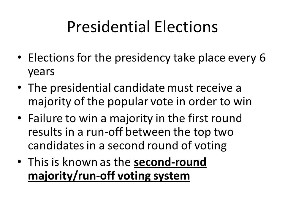 Presidential Elections Elections for the presidency take place every 6 years The presidential candidate must receive a majority of the popular vote in order to win Failure to win a majority in the first round results in a run-off between the top two candidates in a second round of voting This is known as the second-round majority/run-off voting system