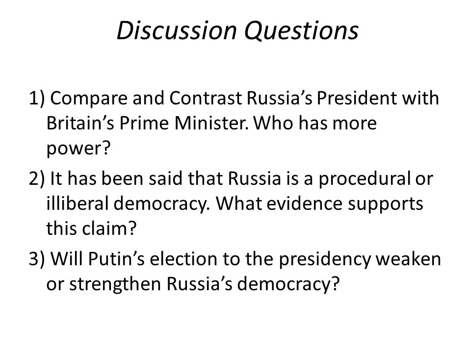 Discussion Questions 1) Compare and Contrast Russia's President with Britain's Prime Minister. Who has more power? 2) It has been said that Russia is