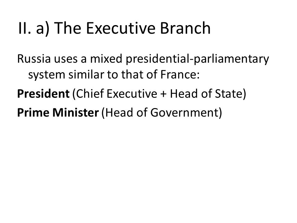 II. a) The Executive Branch Russia uses a mixed presidential-parliamentary system similar to that of France: President (Chief Executive + Head of Stat