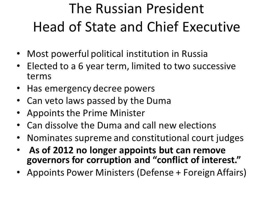 The Russian President Head of State and Chief Executive Most powerful political institution in Russia Elected to a 6 year term, limited to two successive terms Has emergency decree powers Can veto laws passed by the Duma Appoints the Prime Minister Can dissolve the Duma and call new elections Nominates supreme and constitutional court judges As of 2012 no longer appoints but can remove governors for corruption and conflict of interest. Appoints Power Ministers (Defense + Foreign Affairs)