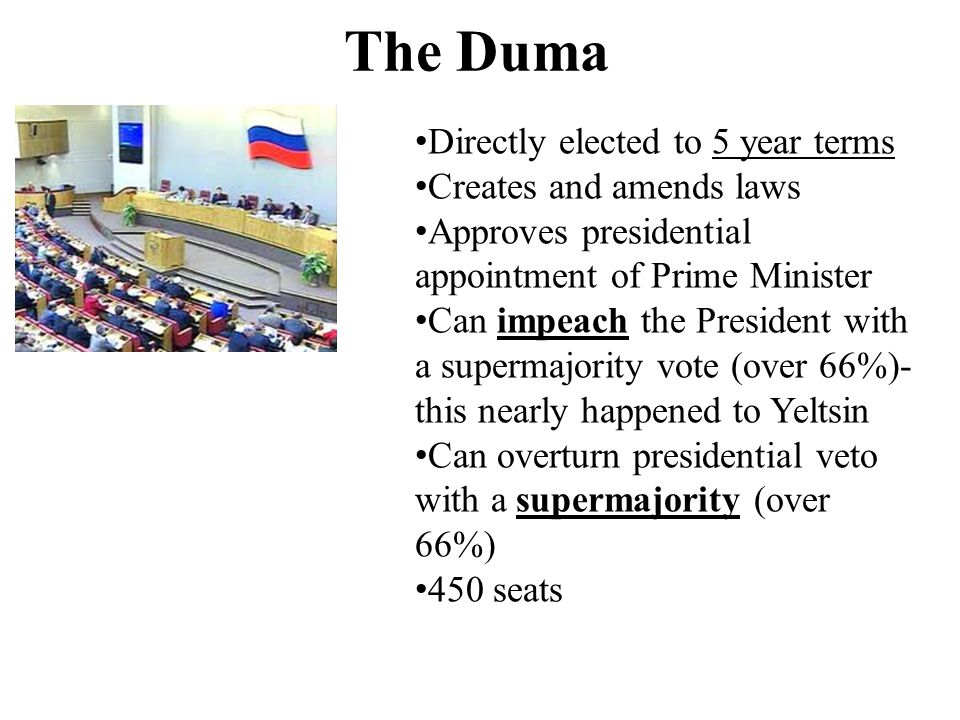The Duma Directly elected to 5 year terms Creates and amends laws Approves presidential appointment of Prime Minister Can impeach the President with a