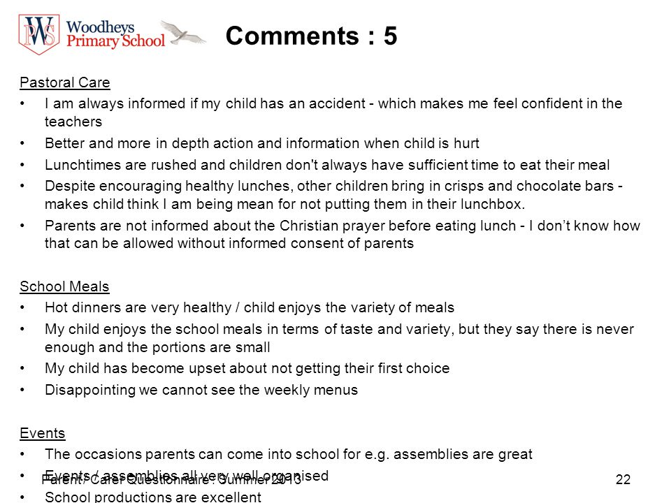 22 Comments : 5 Pastoral Care I am always informed if my child has an accident - which makes me feel confident in the teachers Better and more in depth action and information when child is hurt Lunchtimes are rushed and children don t always have sufficient time to eat their meal Despite encouraging healthy lunches, other children bring in crisps and chocolate bars - makes child think I am being mean for not putting them in their lunchbox.