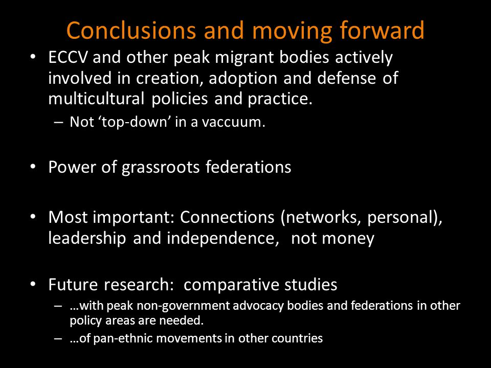 Conclusions and moving forward ECCV and other peak migrant bodies actively involved in creation, adoption and defense of multicultural policies and practice.