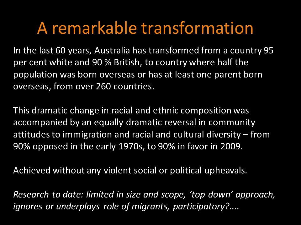 A remarkable transformation In the last 60 years, Australia has transformed from a country 95 per cent white and 90 % British, to country where half the population was born overseas or has at least one parent born overseas, from over 260 countries.