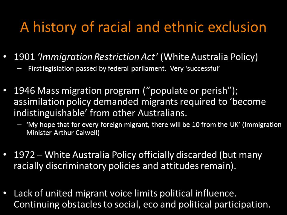 A history of racial and ethnic exclusion 1901 'Immigration Restriction Act' (White Australia Policy) – First legislation passed by federal parliament.