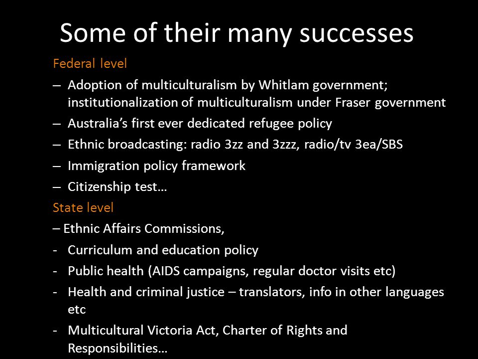 Some of their many successes Federal level – Adoption of multiculturalism by Whitlam government; institutionalization of multiculturalism under Fraser government – Australia's first ever dedicated refugee policy – Ethnic broadcasting: radio 3zz and 3zzz, radio/tv 3ea/SBS – Immigration policy framework – Citizenship test… State level – Ethnic Affairs Commissions, -Curriculum and education policy -Public health (AIDS campaigns, regular doctor visits etc) -Health and criminal justice – translators, info in other languages etc -Multicultural Victoria Act, Charter of Rights and Responsibilities…
