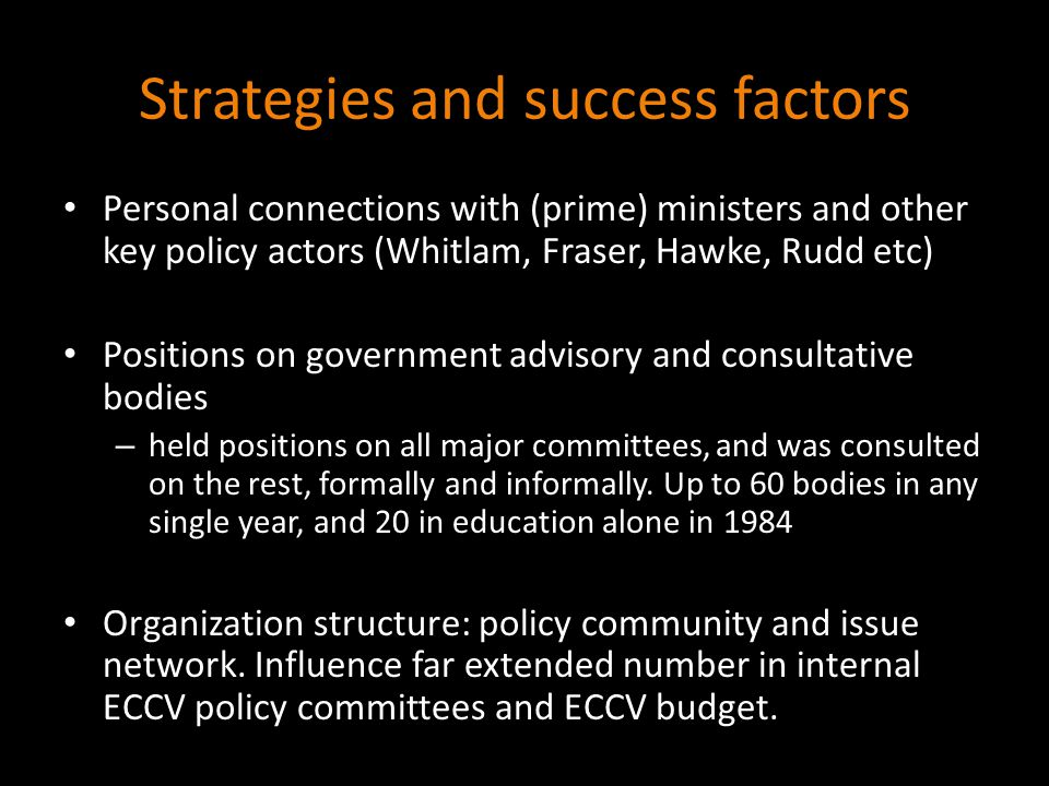Strategies and success factors Personal connections with (prime) ministers and other key policy actors (Whitlam, Fraser, Hawke, Rudd etc) Positions on government advisory and consultative bodies – held positions on all major committees, and was consulted on the rest, formally and informally.