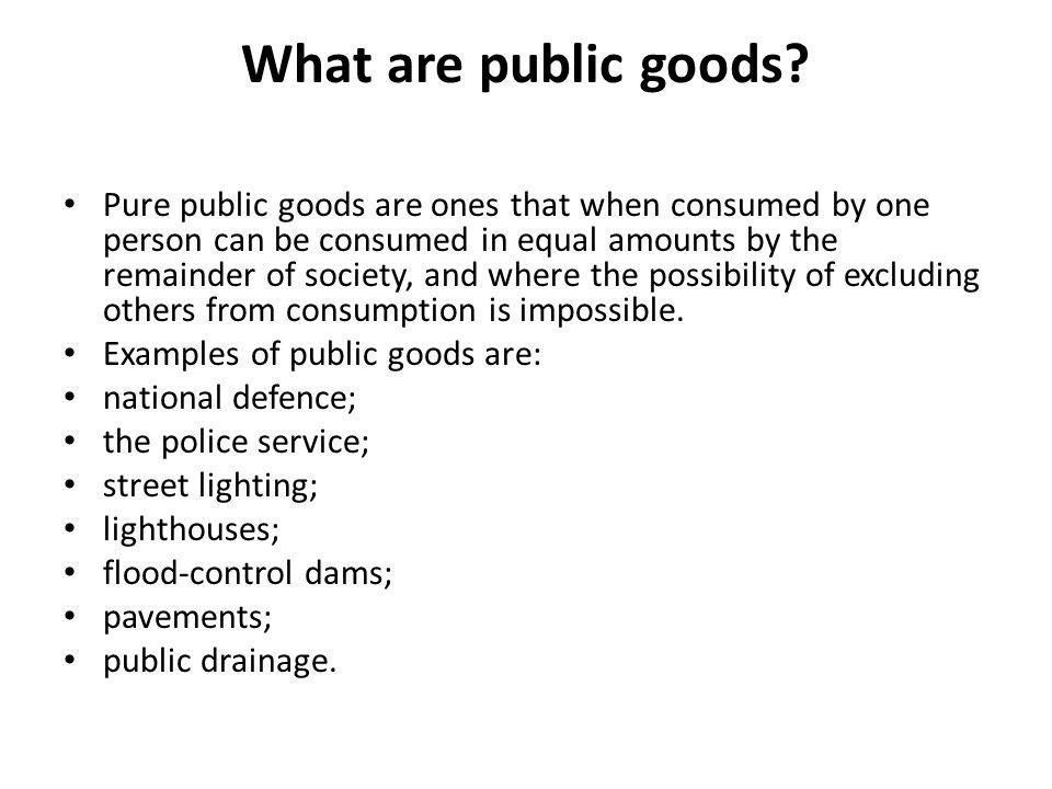 Public Goods. What are public goods? Pure public goods are ones that ...