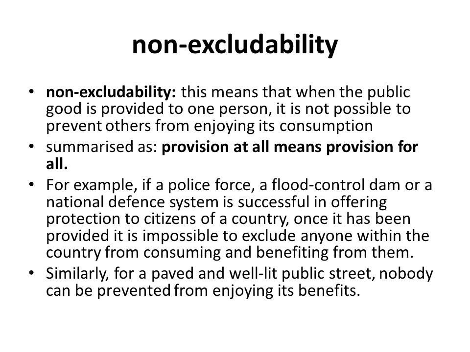 non-excludability non-excludability: this means that when the public good is provided to one person, it is not possible to prevent others from enjoying its consumption summarised as: provision at all means provision for all.