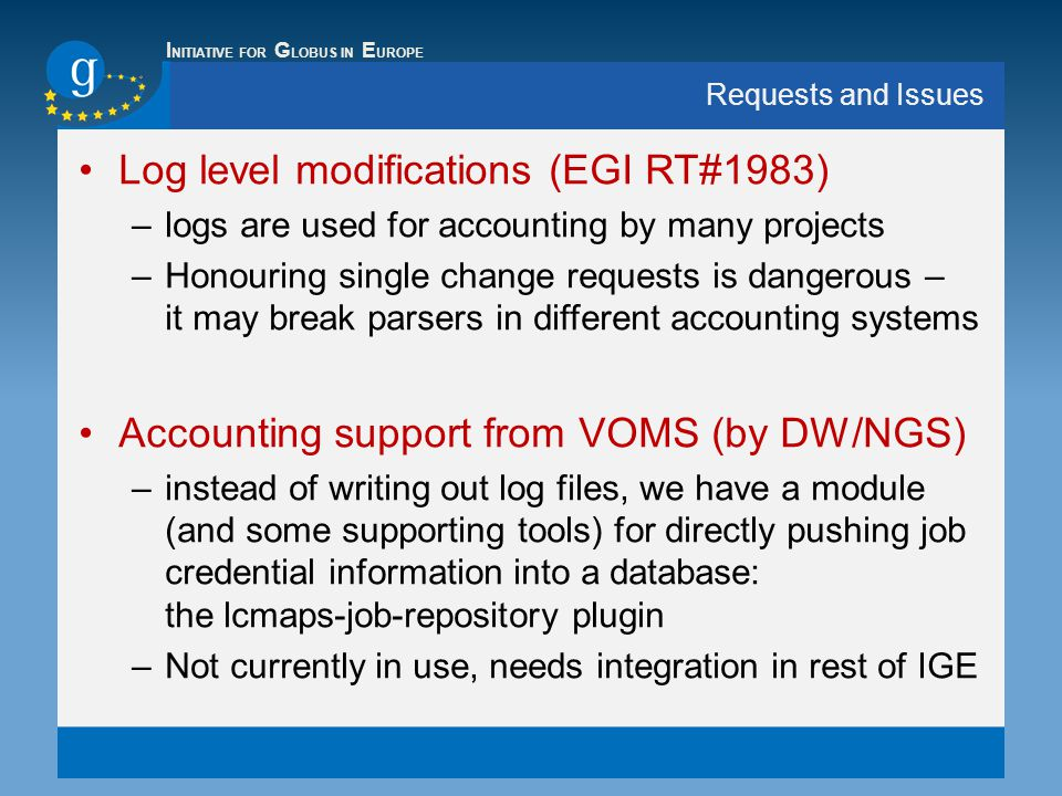 I NITIATIVE FOR G LOBUS IN E UROPE Requests and Issues Log level modifications (EGI RT#1983) –logs are used for accounting by many projects –Honouring single change requests is dangerous – it may break parsers in different accounting systems Accounting support from VOMS (by DW/NGS) –instead of writing out log files, we have a module (and some supporting tools) for directly pushing job credential information into a database: the lcmaps-job-repository plugin –Not currently in use, needs integration in rest of IGE