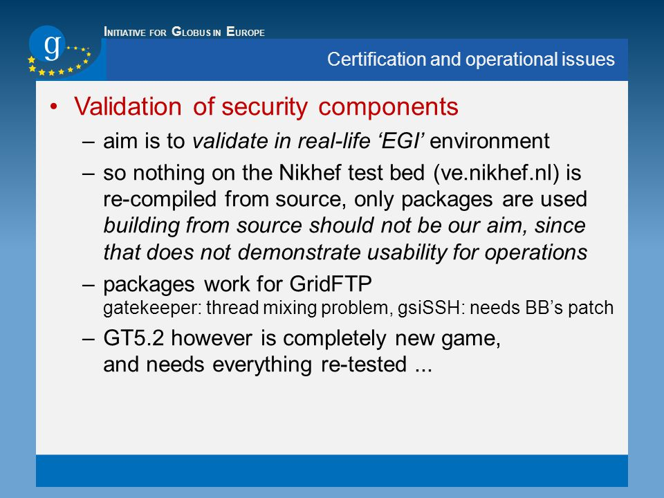 I NITIATIVE FOR G LOBUS IN E UROPE Certification and operational issues Validation of security components –aim is to validate in real-life 'EGI' environment –so nothing on the Nikhef test bed (ve.nikhef.nl) is re-compiled from source, only packages are used building from source should not be our aim, since that does not demonstrate usability for operations –packages work for GridFTP gatekeeper: thread mixing problem, gsiSSH: needs BB's patch –GT5.2 however is completely new game, and needs everything re-tested...