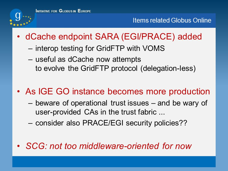 I NITIATIVE FOR G LOBUS IN E UROPE Items related Globus Online dCache endpoint SARA (EGI/PRACE) added –interop testing for GridFTP with VOMS –useful as dCache now attempts to evolve the GridFTP protocol (delegation-less) As IGE GO instance becomes more production –beware of operational trust issues – and be wary of user-provided CAs in the trust fabric...
