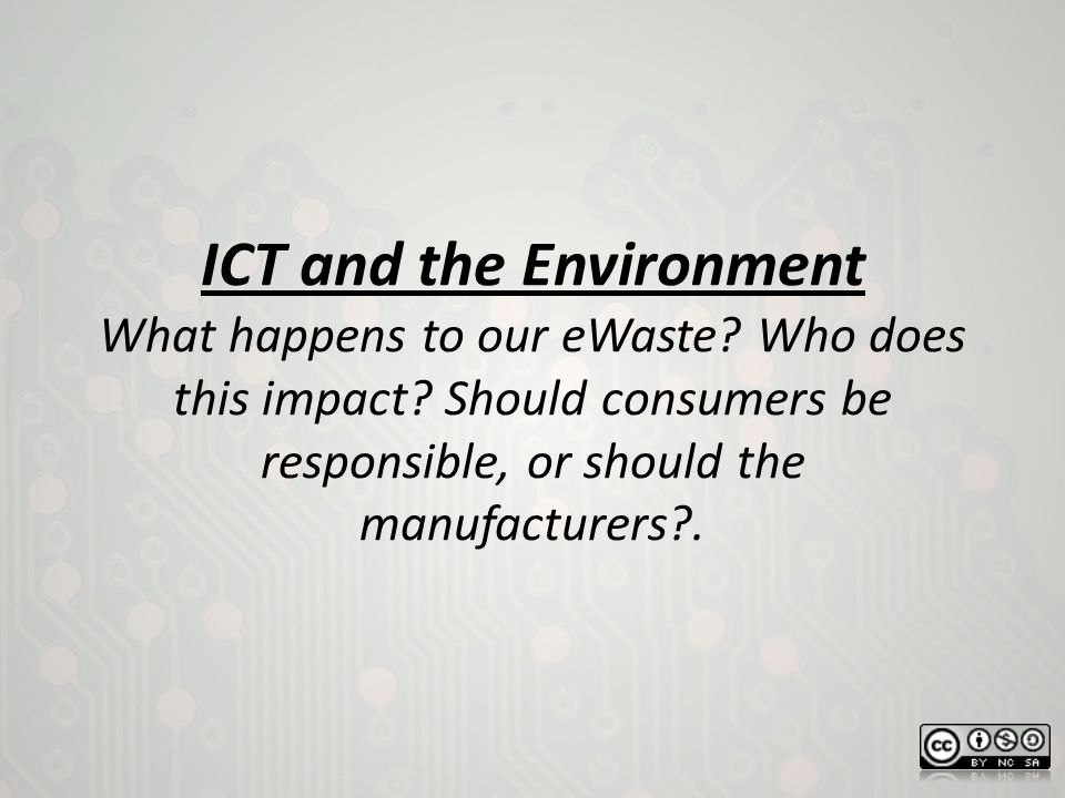 ICT and the Environment What happens to our eWaste? Who does this impact? Should consumers be responsible, or should the manufacturers?.