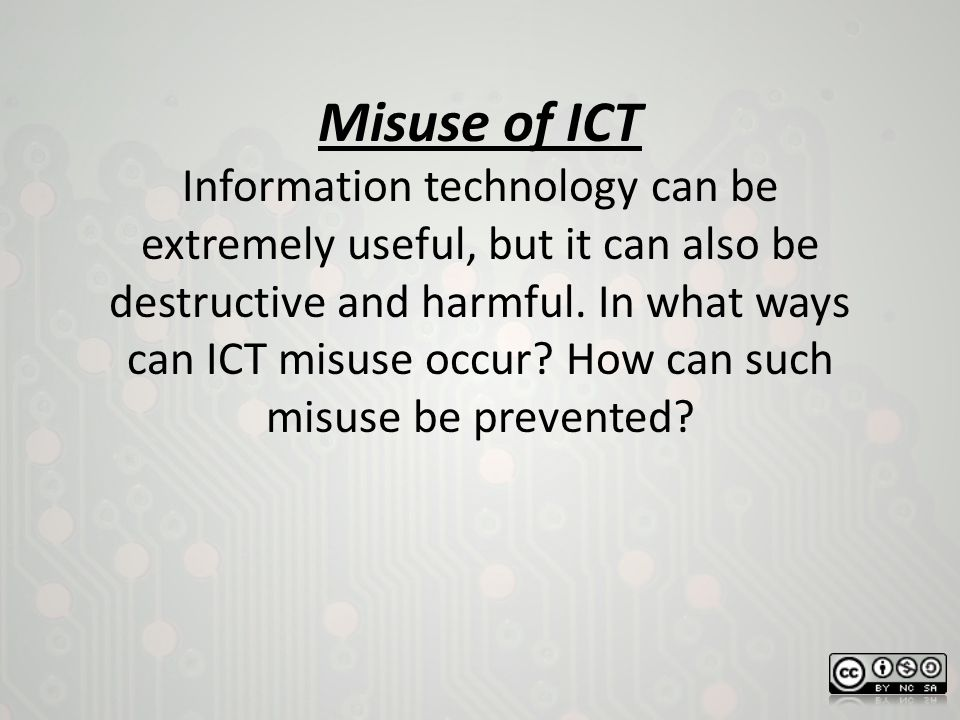 Misuse of ICT Information technology can be extremely useful, but it can also be destructive and harmful.