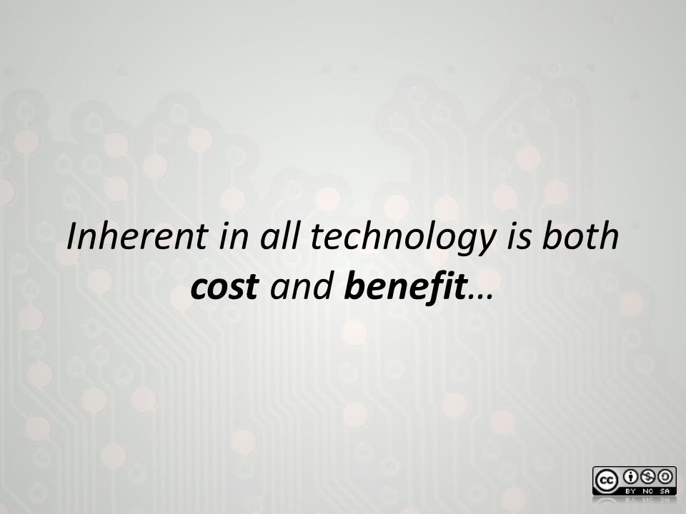 Inherent in all technology is both cost and benefit…