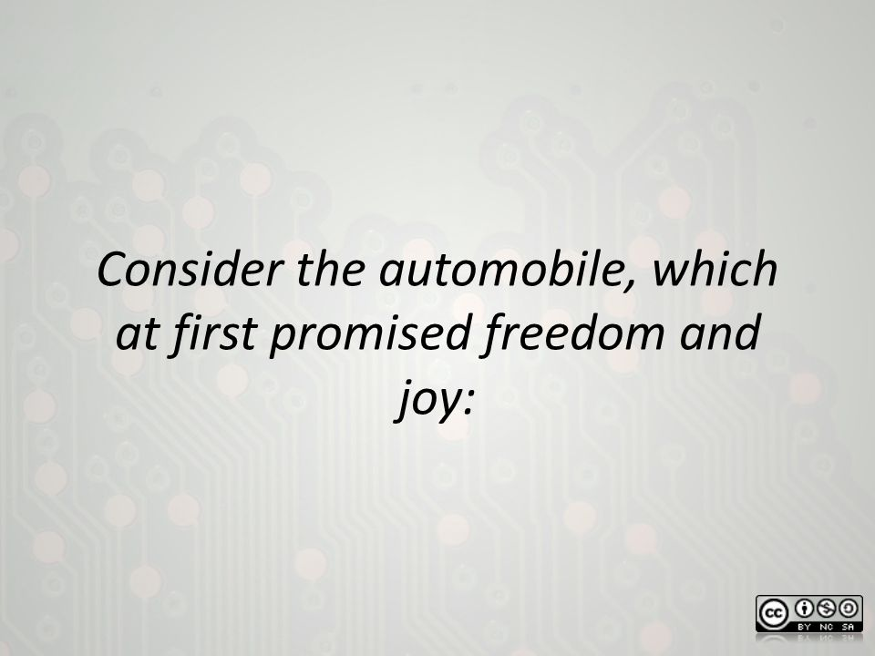 Consider the automobile, which at first promised freedom and joy: