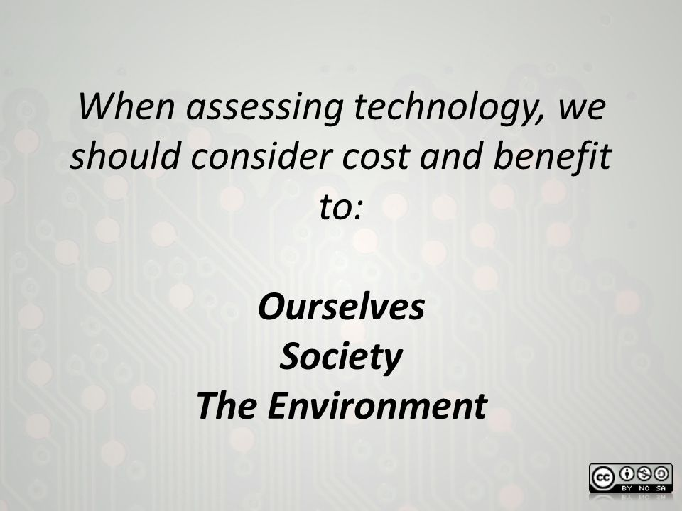 When assessing technology, we should consider cost and benefit to: Ourselves Society The Environment
