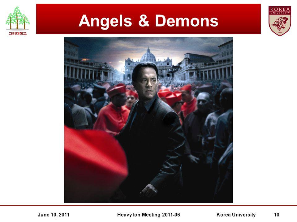 June 10, 2011Heavy Ion Meeting 2011-06Korea University 10 Angels & Demons