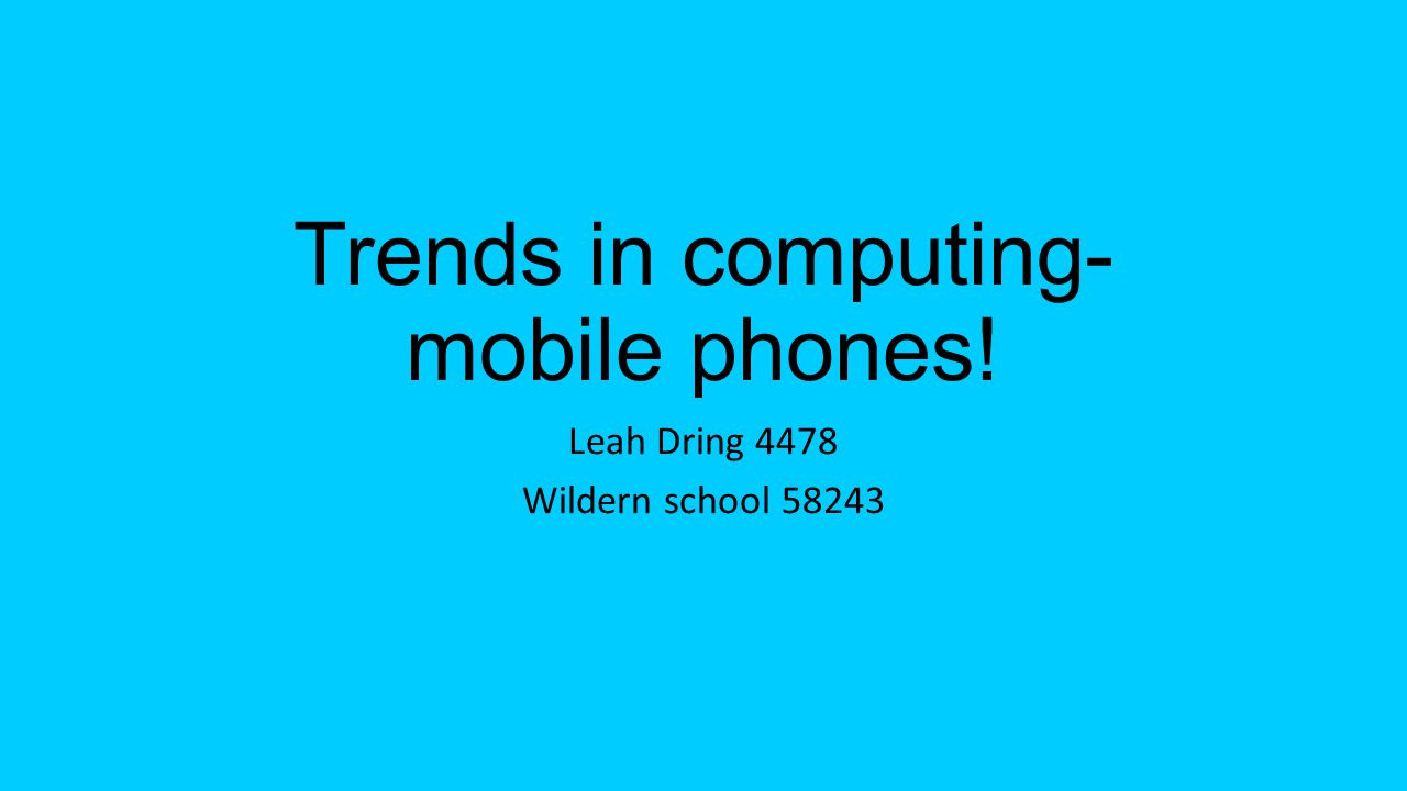 Trends in computing- mobile phones! Leah Dring 4478 Wildern school 58243