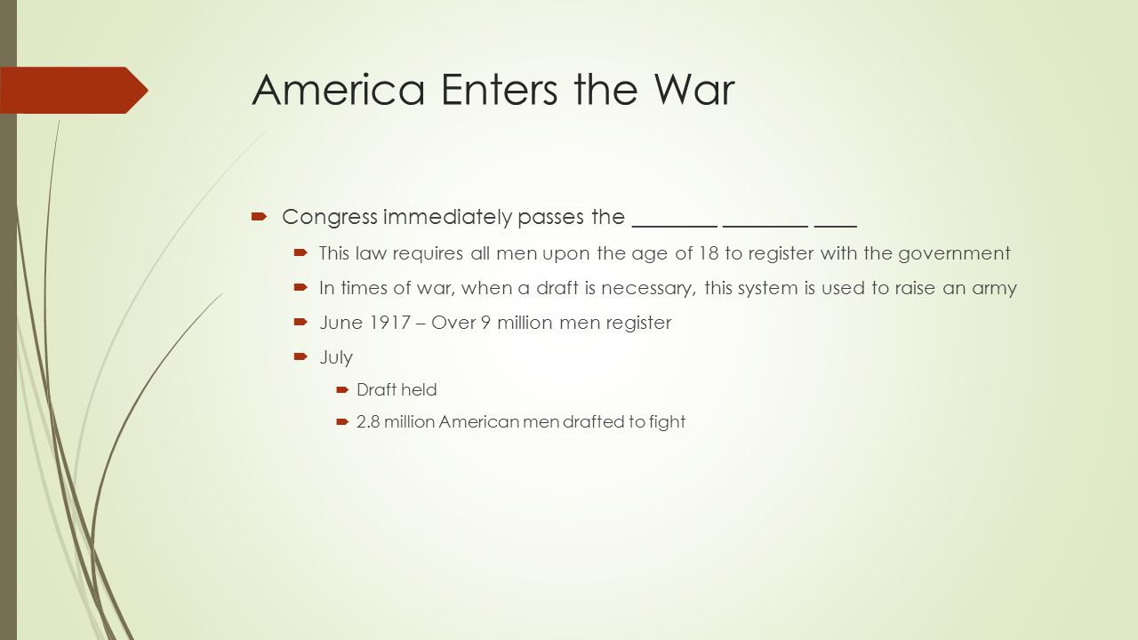 America Enters the War  Congress immediately passes the ________ ________ ____  This law requires all men upon the age of 18 to register with the government  In times of war, when a draft is necessary, this system is used to raise an army  June 1917 – Over 9 million men register  July  Draft held  2.8 million American men drafted to fight