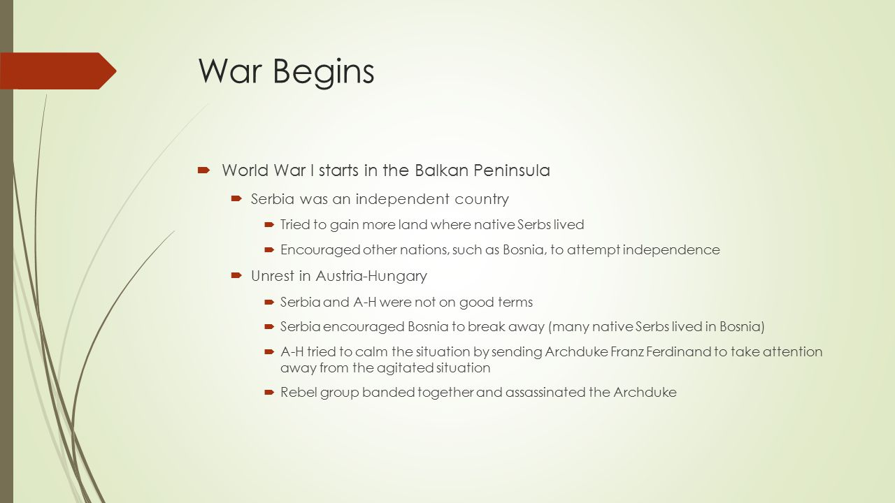 War Begins  World War I starts in the Balkan Peninsula  Serbia was an independent country  Tried to gain more land where native Serbs lived  Encouraged other nations, such as Bosnia, to attempt independence  Unrest in Austria-Hungary  Serbia and A-H were not on good terms  Serbia encouraged Bosnia to break away (many native Serbs lived in Bosnia)  A-H tried to calm the situation by sending Archduke Franz Ferdinand to take attention away from the agitated situation  Rebel group banded together and assassinated the Archduke