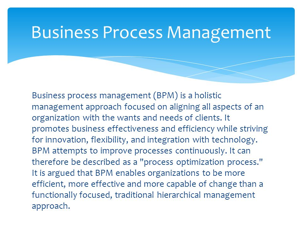 Business process management (BPM) is a holistic management approach focused on aligning all aspects of an organization with the wants and needs of cli