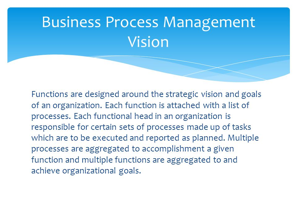 Functions are designed around the strategic vision and goals of an organization. Each function is attached with a list of processes. Each functional h
