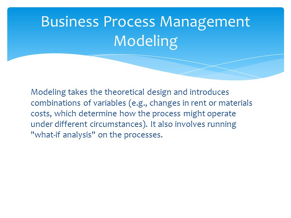 Modeling takes the theoretical design and introduces combinations of variables (e.g., changes in rent or materials costs, which determine how the proc