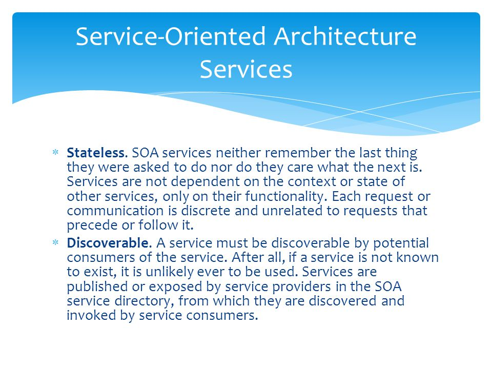 Stateless. SOA services neither remember the last thing they were asked to do nor do they care what the next is. Services are not dependent on the c
