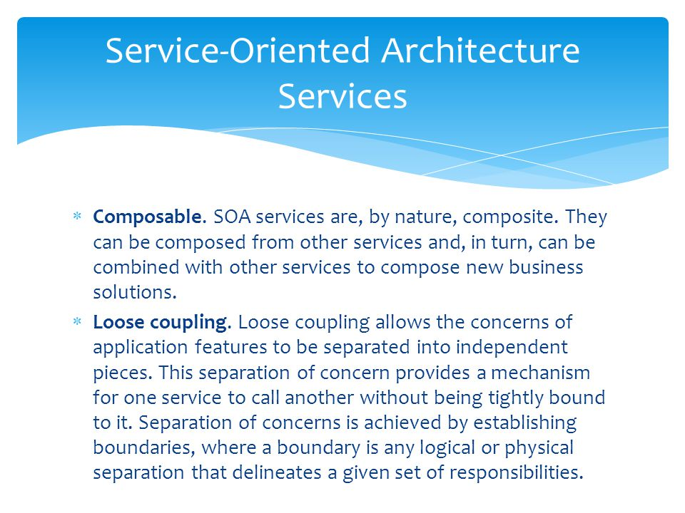  Composable. SOA services are, by nature, composite. They can be composed from other services and, in turn, can be combined with other services to co