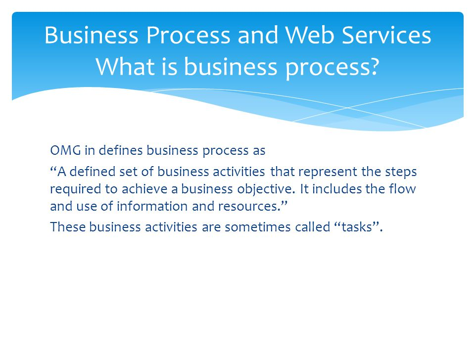 """OMG in defines business process as """"A defined set of business activities that represent the steps required to achieve a business objective. It include"""