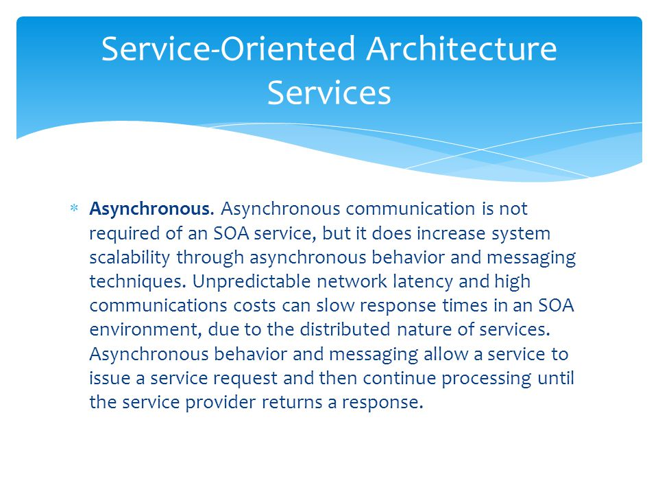  Asynchronous. Asynchronous communication is not required of an SOA service, but it does increase system scalability through asynchronous behavior an