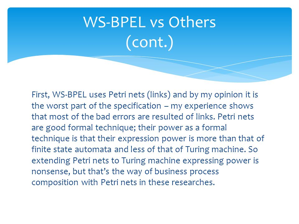 First, WS-BPEL uses Petri nets (links) and by my opinion it is the worst part of the specification – my experience shows that most of the bad errors a